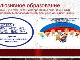 Инклюзивное образование – включение и участие детей и подростков с ограниченн