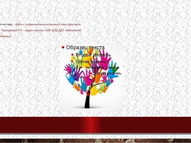 Презентация на тему: «Дети с ограниченными возможностями здоровья» выполнила:...