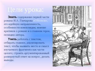 Цели урока: Знать содержание первой части романа И.А. Гончарова «Обломов», ег