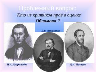 Проблемный вопрос: Кто из критиков прав в оценке Обломова ? Н.А. Добролюбов Л