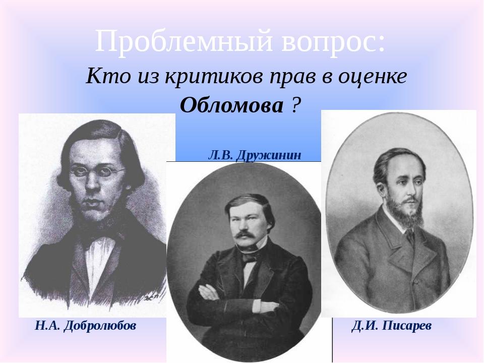 Проблемный вопрос: Кто из критиков прав в оценке Обломова ? Н.А. Добролюбов Л...
