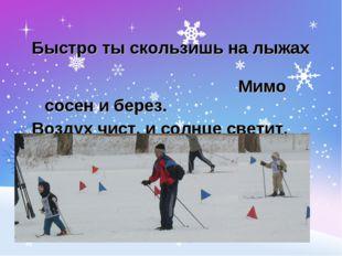Быстро ты скользишь на лыжах Мимо сосен и берез. Воздух чист, и солнце светит