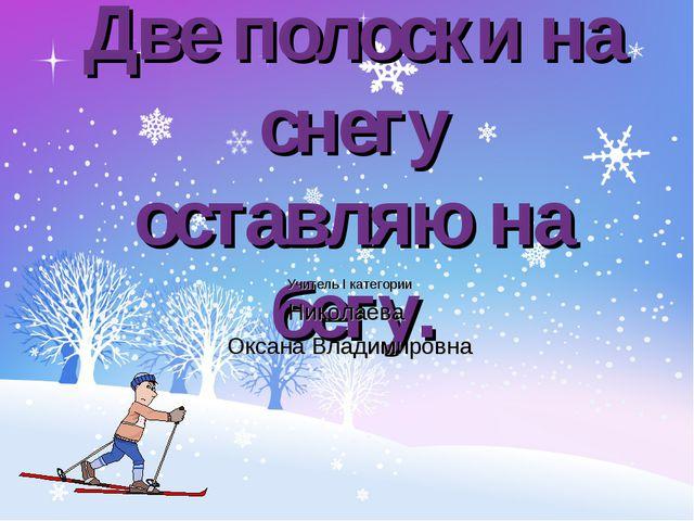 Две полоски на снегу оставляю на бегу. Учитель I категории Николаева Оксана В...