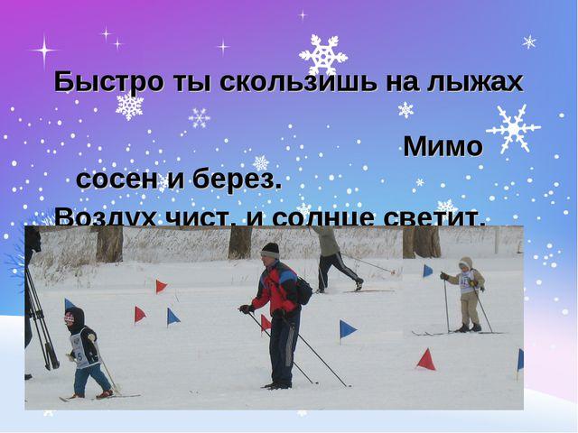Быстро ты скользишь на лыжах Мимо сосен и берез. Воздух чист, и солнце светит...
