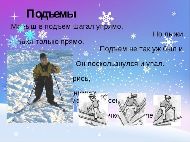 Малыш в подъем шагал упрямо, Но лыжи ставил только прямо. Подъем не так уж б...