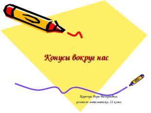 Конусы вокруг нас Карачун Вера Валерьевна, учитель математики, 11 класс