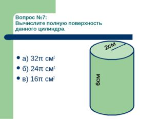 Вопрос №7: Вычислите полную поверхность данного цилиндра. а) 32π см2 б) 24π с