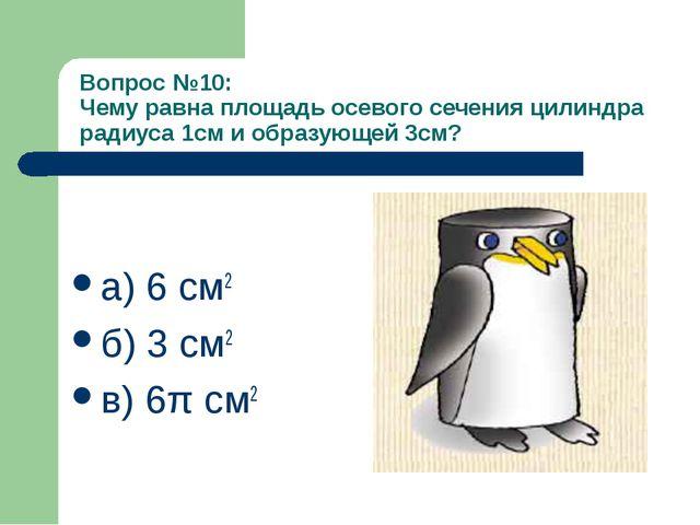 Вопрос №10: Чему равна площадь осевого сечения цилиндра радиуса 1см и образую...