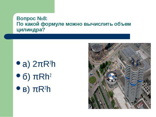 Вопрос №8: По какой формуле можно вычислить объем цилиндра? а) 2πR2h б) πRh2...