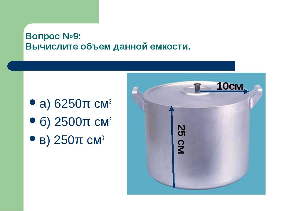 Вопрос №9: Вычислите объем данной емкости. а) 6250π см3 б) 2500π см3 в) 250π...