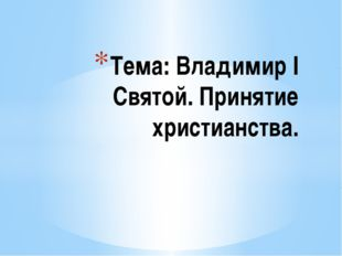 Тема: Владимир I Святой. Принятие христианства.
