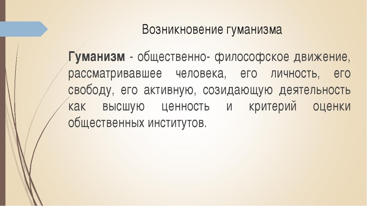 Возникновение гуманизма Гуманизм - общественно- философское движение, рассмат...