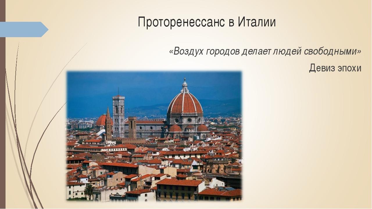 Проторенессанс в Италии «Воздух городов делает людей свободными» Девиз эпохи