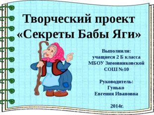 Творческий проект «Секреты Бабы Яги» Выполнили: учащиеся 2 Б класса МБОУ Зим