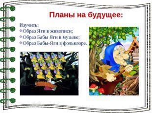 Планы на будущее: Изучить: Образ Яги в живописи; Образ Бабы Яги в музыке; Об