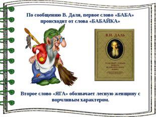 По сообщению В. Даля, первое слово «БАБА» происходит от слова «БАБАЙКА» Втор