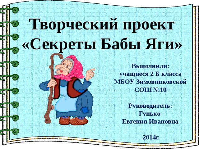 Творческий проект «Секреты Бабы Яги» Выполнили: учащиеся 2 Б класса МБОУ Зим...
