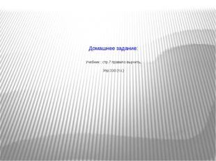 Домашнее задание: Учебник : стр.7 правило выучить, Упр:330 (т.з.)