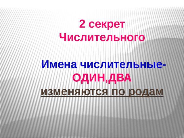2 секрет Числительного Имена числительные- ОДИН,ДВА изменяются по родам