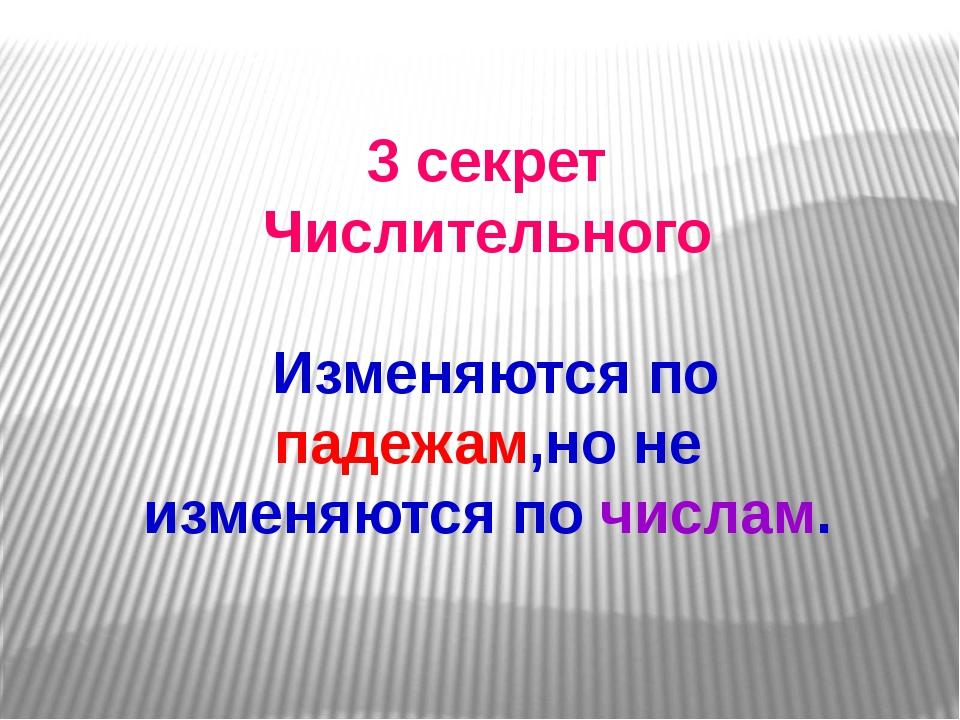 3 секрет Числительного Изменяются по падежам,но не изменяются по числам.