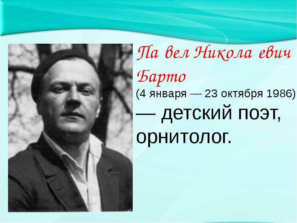 Па́вел Никола́евич Барто́ (4 января — 23 октября 1986) — детский поэт, орнит...