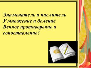Знаменатель и числитель Умножение и деление Вечное противоречие и сопоставлен
