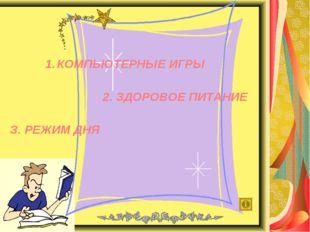 КОМПЬЮТЕРНЫЕ ИГРЫ 2. ЗДОРОВОЕ ПИТАНИЕ З. РЕЖИМ ДНЯ
