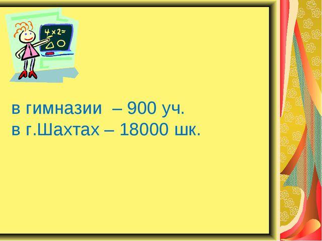 в гимназии – 900 уч. в г.Шахтах – 18000 шк.