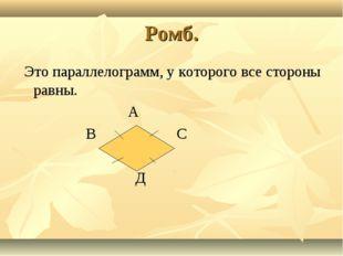 Ромб. Это параллелограмм, у которого все стороны равны. А В С Д