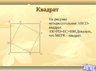 Квадрат 1 На рисунке четырехугольник ABCD-квадрат. АК=PD=EC=BM.Доказать, что