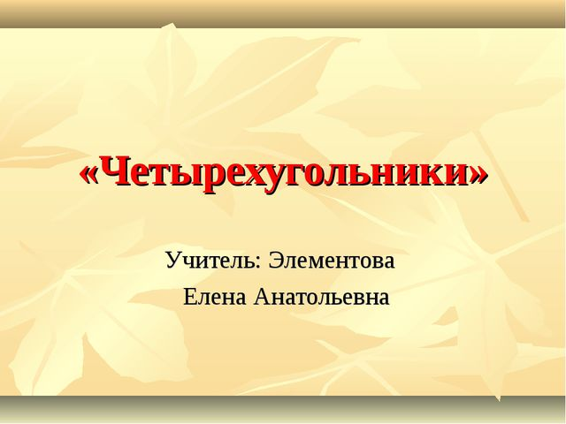 «Четырехугольники» Учитель: Элементова Елена Анатольевна