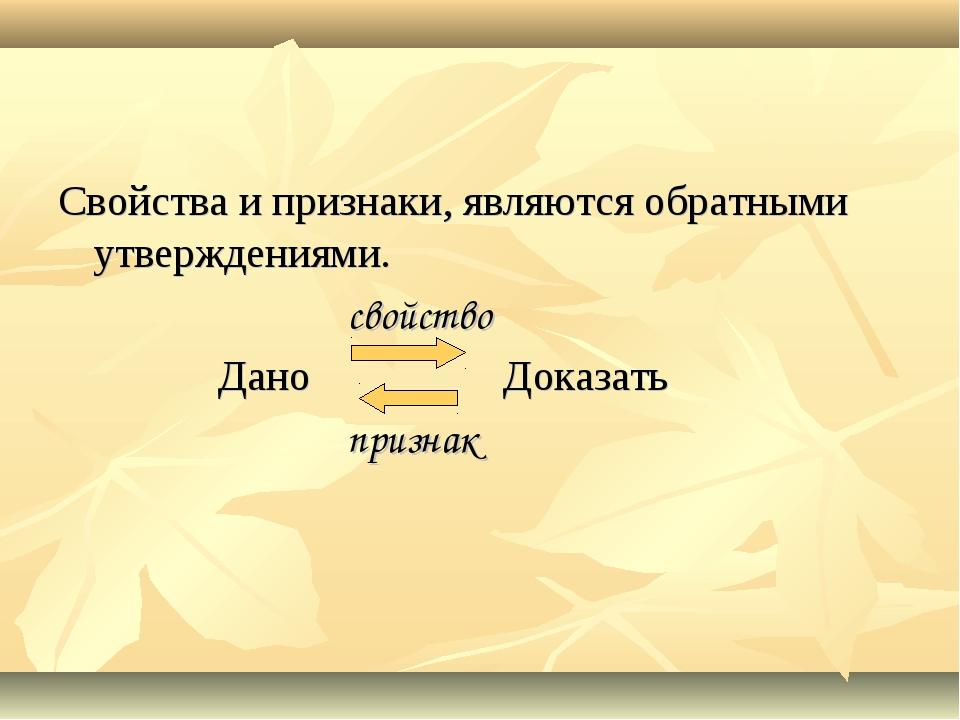Свойства и признаки, являются обратными утверждениями. свойство Дано Доказать...