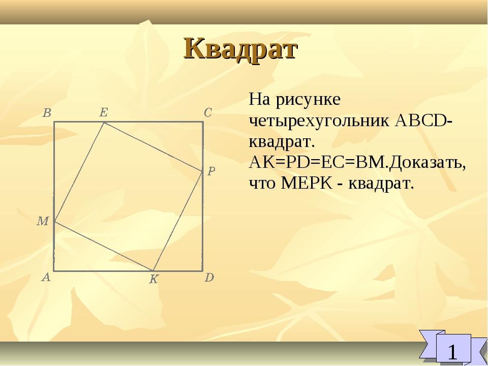 Квадрат 1 На рисунке четырехугольник ABCD-квадрат. АК=PD=EC=BM.Доказать, что...