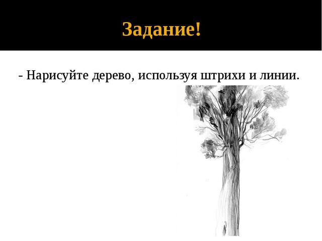 Задание! - Нарисуйте дерево, используя штрихи и линии.