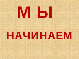 М Ы НАЧИНАЕМ