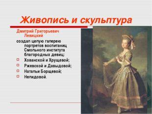 Живопись и скульптура Дмитрий Григорьевич Левицкий создал целую галерею портр