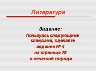 Литература Задание: Пользуясь следующими слайдами, сделайте задание № 4 на с