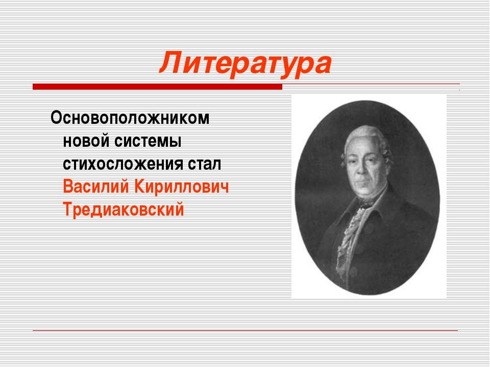 Литература Основоположником новой системы стихосложения стал Василий Кириллов...