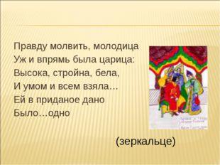 Правду молвить, молодица Уж и впрямь была царица: Высока, стройна, бела, И ум