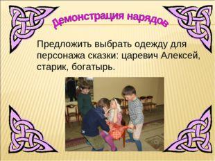Предложить выбрать одежду для персонажа сказки: царевич Алексей, старик, бога