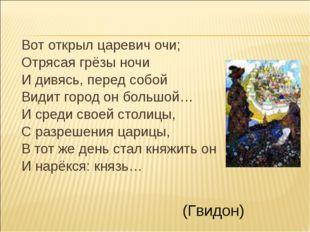 Вот открыл царевич очи; Отрясая грёзы ночи И дивясь, перед собой Видит город
