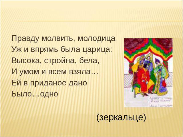 Правду молвить, молодица Уж и впрямь была царица: Высока, стройна, бела, И ум...