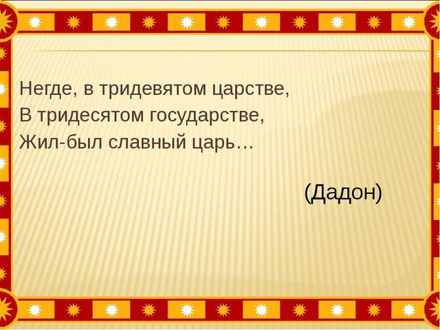 Негде, в тридевятом царстве, В тридесятом государстве, Жил-был славный царь…...
