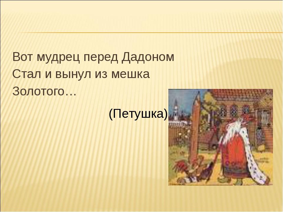 Вот мудрец перед Дадоном Стал и вынул из мешка Золотого… (Петушка)