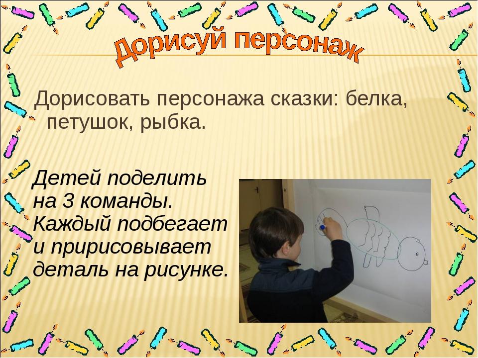 Дорисовать персонажа сказки: белка, петушок, рыбка. Детей поделить на 3 кома...