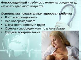 Новорожденный - ребенок с момента рождения до четырехнедельного возраста. Осн