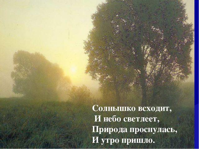 Солнышко всходит, И небо светлеет, Природа проснулась, И утро пришло.