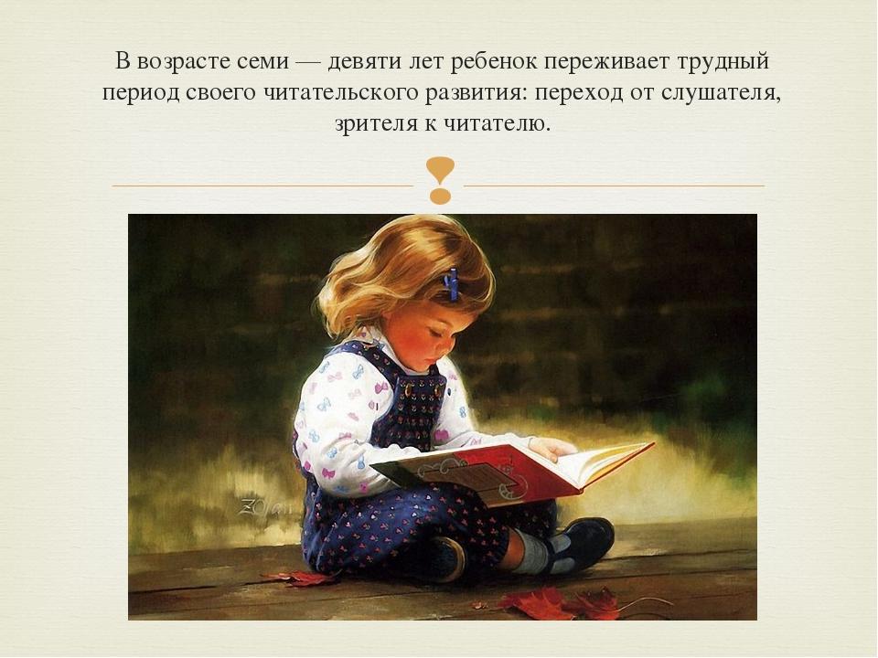 В возрасте семи — девяти лет ребенок переживает трудный период своего читател...