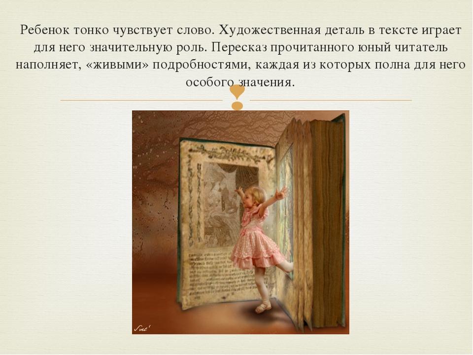 Ребенок тонко чувствует слово. Художественная деталь в тексте играет для него...
