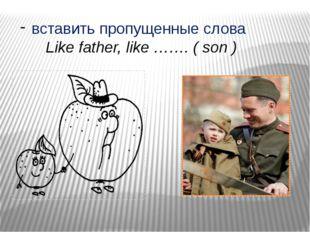 вставить пропущенные слова Like father, like ……. ( son )